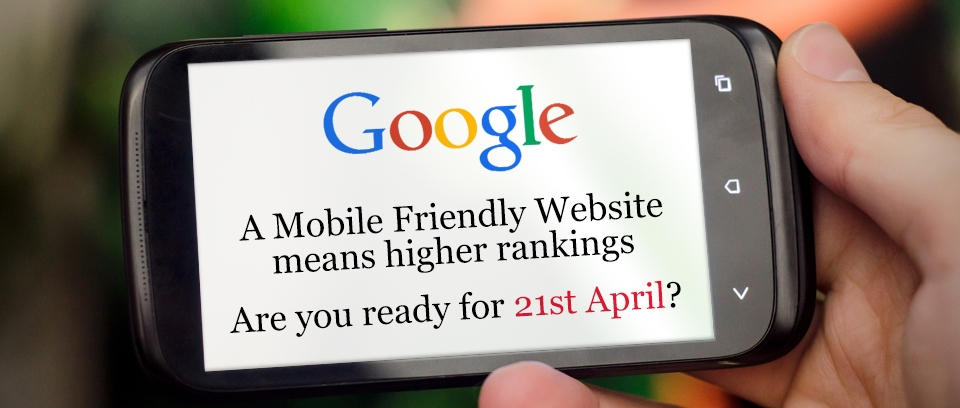 A Mobile Friendly Website means higher rankings - Are you ready for 21st April?